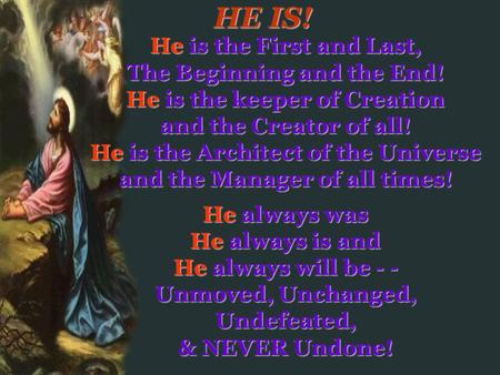 HE IS! He is the First and Last, The Beginning and the End!