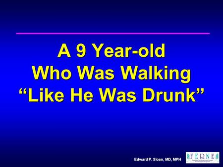 "Edward P. Sloan, MD, MPH A 9 Year-old Who Was Walking ""Like He Was Drunk"""