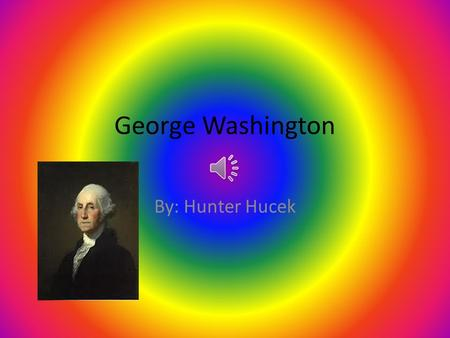George Washington By: Hunter Hucek He was born in February 1732 in Westmoreland County, Virginia. He was born to a wealthy family. When he was 11, his.