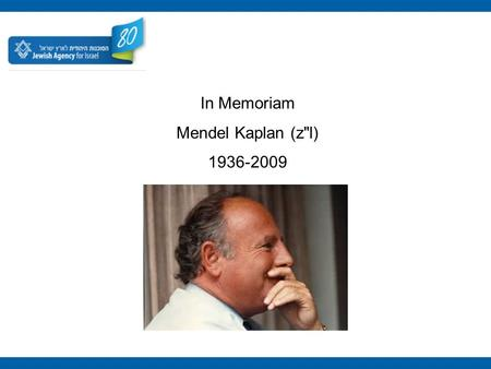 In Memoriam Mendel Kaplan (zl) 1936-2009. For over 50 years, Mendel Kaplan devoted himself to the Jewish people. A Zionist, philanthropist and visionary,