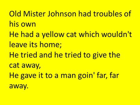 Old Mister Johnson had troubles of his own He had a yellow cat which wouldn't leave its home; He tried and he tried to give the cat away, He gave it to.