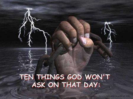 TEN THINGS GOD WON'T ASK ON THAT DAY: TEN THINGS GOD WON'T ASK ON THAT DAY: Shared by Betty Miller, December 23, 2005.