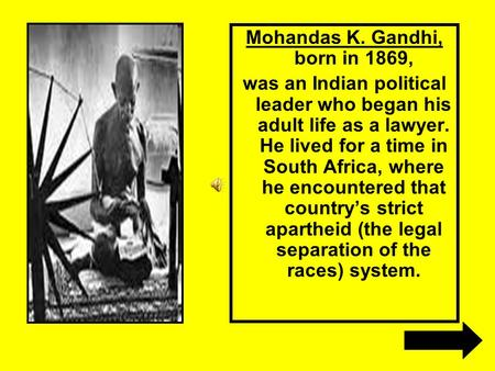 Mohandas K. Gandhi, born in 1869, was an Indian political leader who began his adult life as a lawyer. He lived for a time in South Africa, where he encountered.