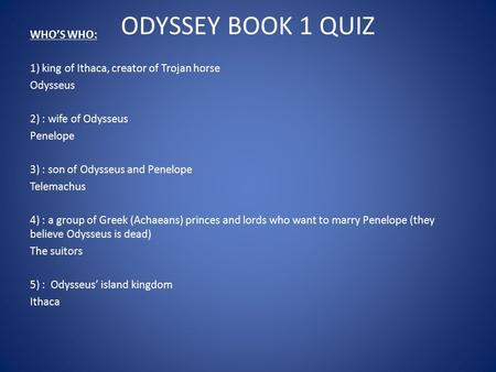 ODYSSEY BOOK 1 QUIZ WHO'S WHO: 1) king of Ithaca, creator of Trojan horse Odysseus 2) : wife of Odysseus Penelope 3) : son of Odysseus and Penelope Telemachus.