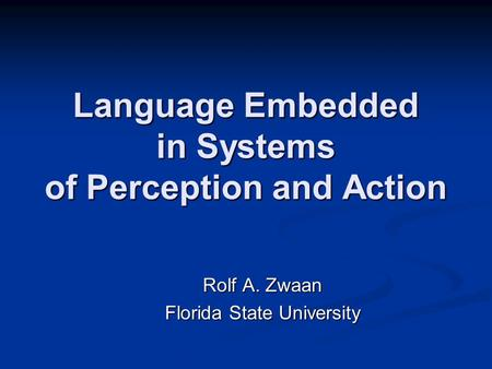 Language Embedded in Systems of Perception and Action Rolf A. Zwaan Florida State University.