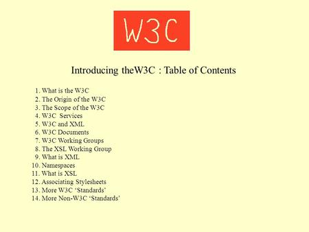 Introducing theW3C : Table of Contents 1. What is the W3C 2. The Origin of the W3C 3. The Scope of the W3C 4. W3C Services 5. W3C and XML 6. W3C Documents.