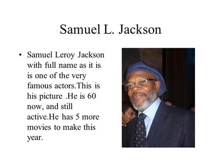 Samuel L. Jackson Samuel Leroy Jackson with full name as it is is one of the very famous actors.This is his picture.He is 60 now, and still active.He has.