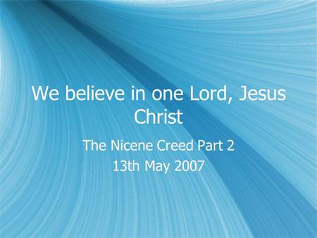 We believe in one Lord, Jesus Christ The Nicene Creed Part 2 13th May 2007 The Nicene Creed Part 2 13th May 2007.