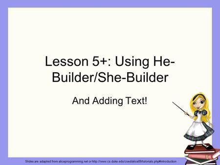 Lesson 5+: Using He- Builder/She-Builder And Adding Text! Slides are adapted from aliceprogramming.net or
