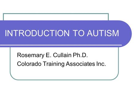 INTRODUCTION TO AUTISM Rosemary E. Cullain Ph.D. Colorado Training Associates Inc.