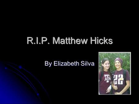 R.I.P. Matthew Hicks By Elizabeth Silva. Matthew Thomas Hicks Born July 1, 1992 to his parents Tom and Theresa Hicks and passed on December 11, 2007.