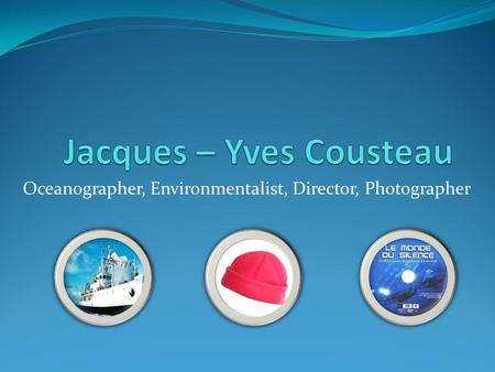 Oceanographer, Environmentalist, Director, Photographer.