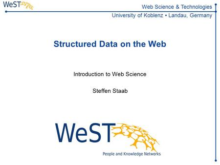 Steffen Staab 1WeST Web Science & Technologies University of Koblenz ▪ Landau, Germany Structured Data on the Web Introduction to.