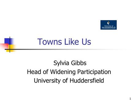 1 Towns Like Us Sylvia Gibbs Head of Widening Participation University of Huddersfield.