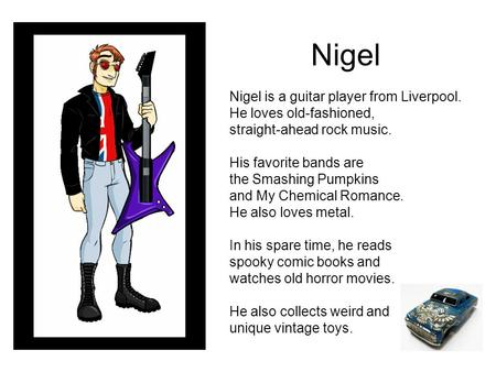 Nigel Nigel is a guitar player from Liverpool. He loves old-fashioned, straight-ahead rock music. His favorite bands are the Smashing Pumpkins and My Chemical.