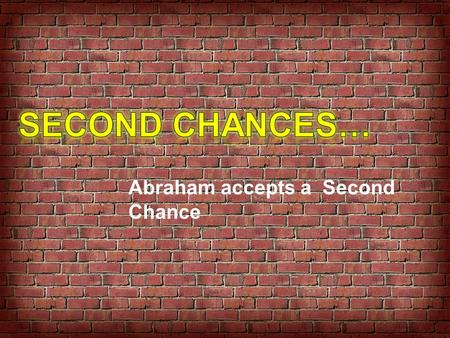 Second Chances… Abraham accepts a Second Chance.
