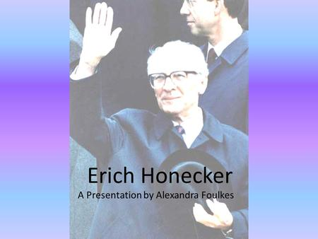 Erich Honecker A Presentation by Alexandra Foulkes.