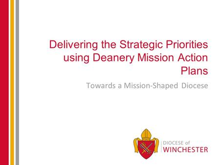 Delivering the Strategic Priorities using Deanery Mission Action Plans Towards a Mission-Shaped Diocese.