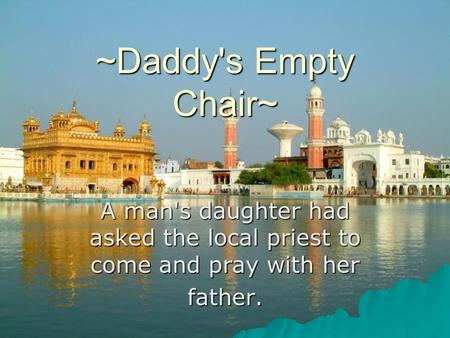 ~Daddy's Empty Chair~ A man's daughter had asked the local priest to come and pray with her father.