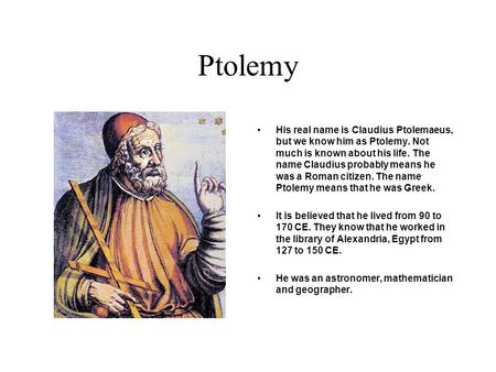 Ptolemy His real name is Claudius Ptolemaeus, but we know him as Ptolemy. Not much is known about his life. The name Claudius probably means he was a.
