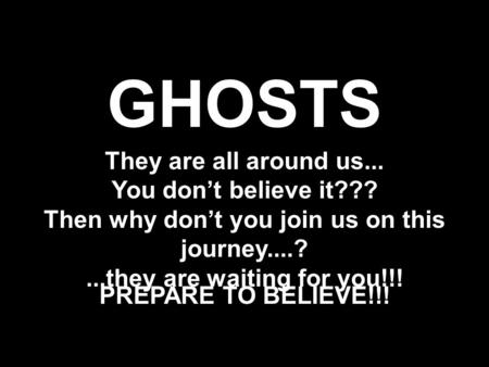 GHOSTS They are all around us... You don't believe it??? Then why don't you join us on this journey....?...they are waiting for you!!! PREPARE TO BELIEVE!!!