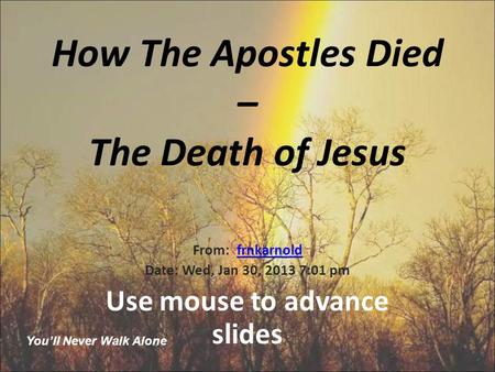 How The Apostles Died – The Death of Jesus From: frnkarnoldfrnkarnold Date: Wed, Jan 30, 2013 7:01 pm Use mouse to advance slides You'll Never Walk Alone.