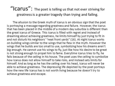 """Icarus"": The poet is telling us that not ever striving for greatness is a greater tragedy than trying and failing. The allusion to the Greek myth of Icarus."
