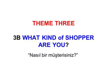 "THEME THREE 3B WHAT KIND of SHOPPER ARE YOU? ""Nasıl bir müşterisiniz?"""