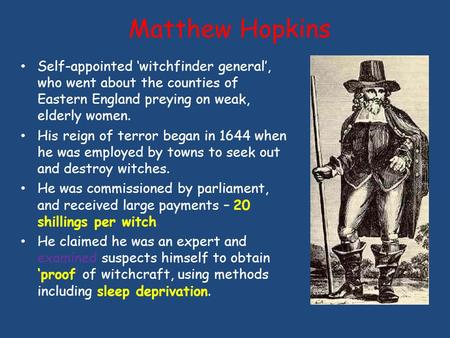 Matthew Hopkins Self-appointed 'witchfinder general', who went about the counties of Eastern England preying on weak, elderly women. His reign of terror.