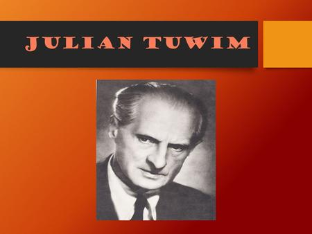 Julian tuwim. Curriculum vitae Julian Tuwim was a Polish poet of a Juwish descent. He was a co-founder of the Skamander group of experimental poets. He.