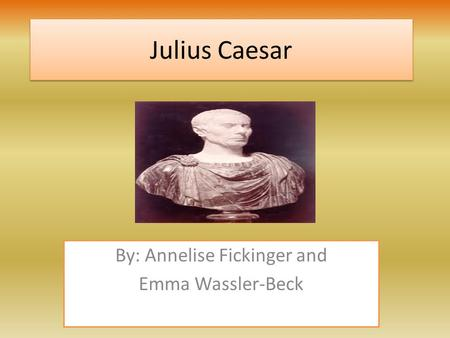 Julius Caesar Julius Caesar By: Annelise Fickinger and Emma Wassler-Beck.