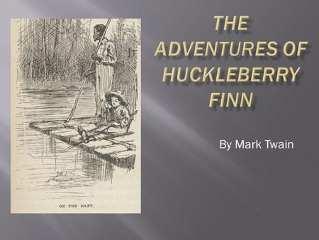 By Mark Twain Written in 1884 as a sequel to The Adventures of Tom Sawyer. Originally called Huck Finn's Autobiography. A novel that has been given much.
