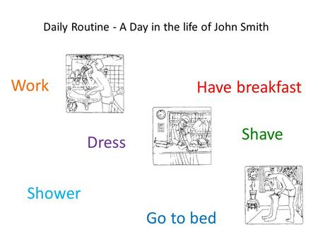 Daily Routine - A Day in the life of John Smith Work Shave Have breakfast Go to bed Dress Shower.
