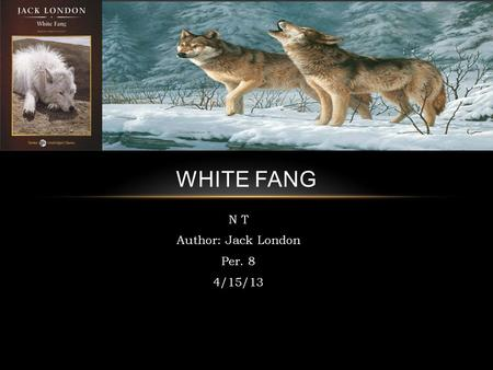 N T Author: Jack London Per. 8 4/15/13 WHITE FANG.