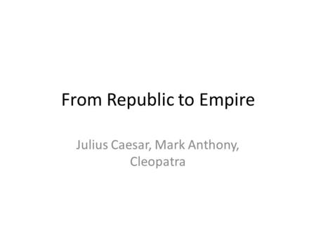 From Republic to Empire Julius Caesar, Mark Anthony, Cleopatra.