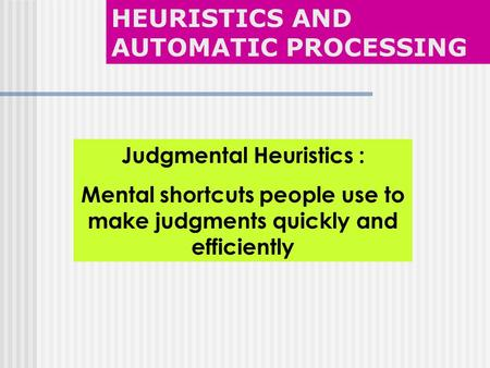 Judgmental Heuristics : Mental shortcuts people use to make judgments quickly and efficiently HEURISTICS AND AUTOMATIC PROCESSING.