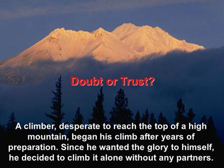 Doubt or Trust? A climber, desperate to reach the top of a high mountain, began his climb after years of preparation. Since he wanted the glory to himself,