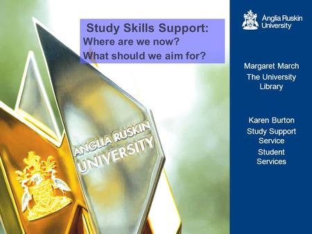 Study Skills Support: Where are we now? What should we aim for? Margaret March The University Library Karen Burton Study Support Service Student Services.