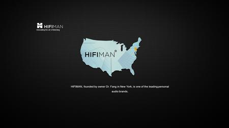 HIFIMAN, founded by owner Dr. Fang in New York, is one of the leading personal audio brands. Innovating the art of listening.