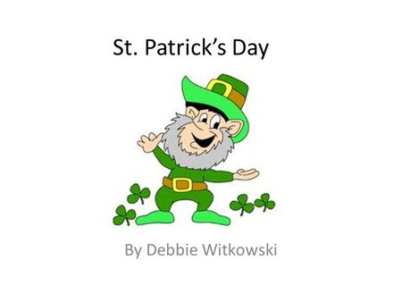 St. Patrick's Day By Debbie Witkowski. Who was he? He was a priest. He taught many people about God and helped them to have better lives.