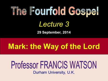 The Fourfold Gospel, Lecture 2 Durham University, U.K. Lecture 3 29 September, 2014 Mark: the Way of the Lord.