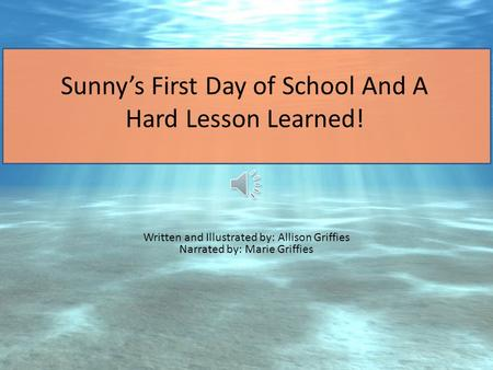 Sunny's First Day of School And A Hard Lesson Learned! Written and Illustrated by: Allison Griffies Narrated by: Marie Griffies.