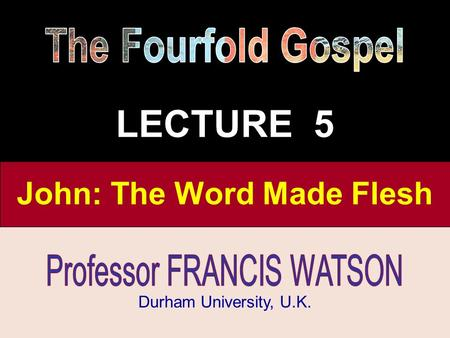 The Fourfold Gospel, Lecture 2 Durham University, U.K. John: The Word Made Flesh LECTURE 5.