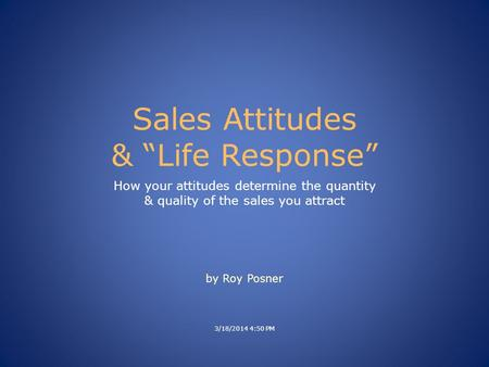"Sales Attitudes & ""Life Response"" How your attitudes determine the quantity & quality of the sales you attract 3/18/2014 4:50 PM by Roy Posner."