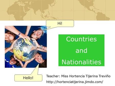 Countries and Nationalities Hi! Hello! Teacher: Miss Hortencia Tijerina Treviño
