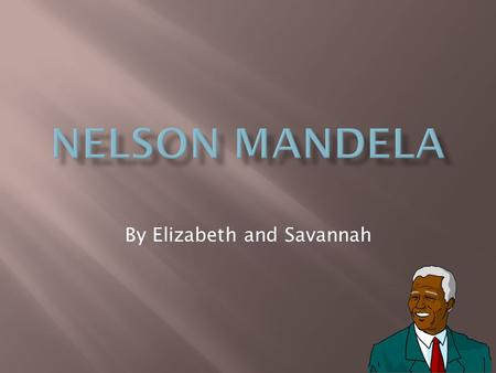 By Elizabeth and Savannah.  Nelson Mandela was born in the small village of Qunu.  He went to collage at forte hare collage in the small town of Alice.