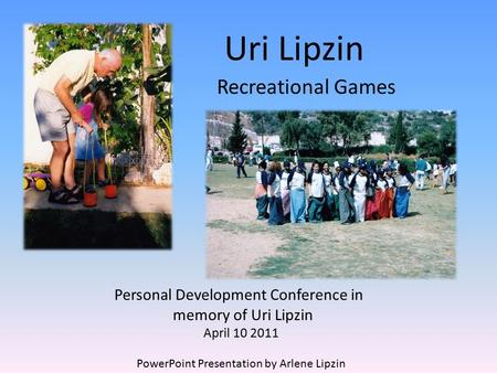 Uri Lipzin Recreational Games Personal Development Conference in memory of Uri Lipzin April 10 2011 PowerPoint Presentation by Arlene Lipzin.