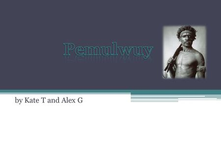 By Kate T and Alex G. Pemulwuy's Life P emulwuy was an Australian aboriginal resistance fighter H e belonged to the tribe Bediagal of the Eora people.