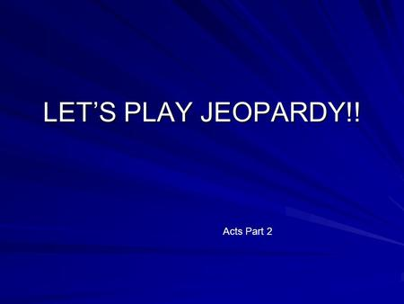 LET'S PLAY JEOPARDY!! Acts Part 2 PeterPaulPlacesConvertsCommentary $100 $200 $300 $400 $500 Final Jeopardy $$$