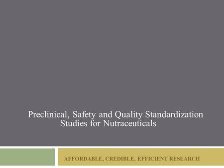AFFORDABLE, CREDIBLE, EFFICIENT RESEARCH Preclinical, Safety and Quality Standardization Studies for Nutraceuticals.